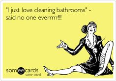 """I just love cleaning bathrooms"" - said no one everrrrr!!!"
