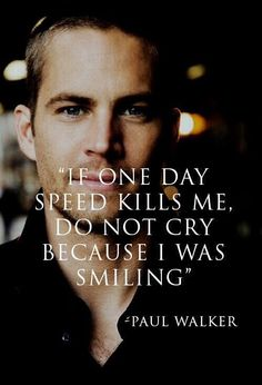 "Paul Walker was one the best actors in the world especially in Fast and Furious and he loved speed and he said ""If one day speed kills me, do not cry because I was smiling""(Paul Walker)."