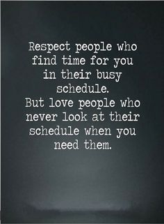 Quotes There are two types of people in our lives, ones who never look at their schedule when we need them, and the second who find time in heir bust schedule.