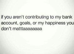 If u aren't contributing to my bank account, goals, or my happiness you don't matttttaaaaa!!!!