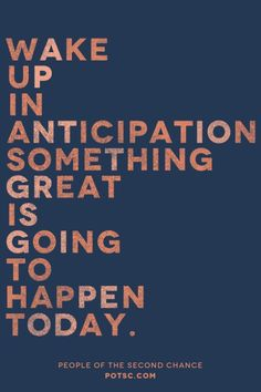 Wake Up in Anticipation that Something Great is Going to Happen Today.