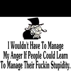 i don't have anger issues, but seriously- some people have stupidity issues