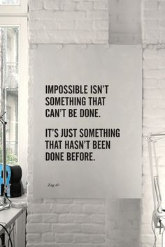 Impossible isn't something that can't be done, it's something that hasn't been done before.
