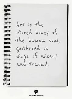 Art is the stored honey of the human soul, gathered on wings of misery and travail.