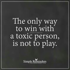 The only way to win with a toxic person, is not to play. ... took me so many years to be strong enough to realize this and learn to keep him out of my mind and soul!!
