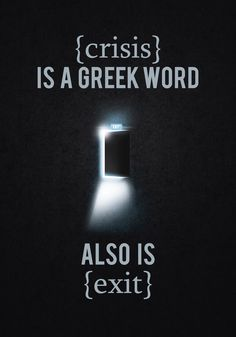 Crisis is a greek word... also is Exit