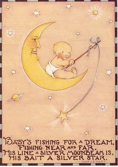"""Baby's fishing for a dream, fishing near and far, His Line a silver moonbeam is, His bait a silver star"" by Alice Ridley©Mary Engelbreit"