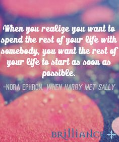 """When you realize you want to spend the rest of your life with somebody, you want the rest of the life to start as soon as possible."""" ― Nora Ephron, When Harry Met Sally"""