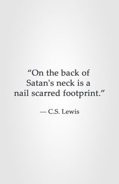 """""""On the back of Satan's neck is a nail scarred footprint."""" ― C.S. Lewis"""