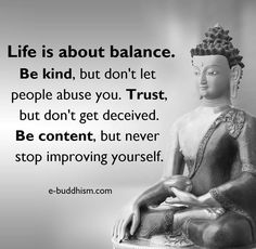 Life is about balance. Be kind, but don't let people abuse you. Trust, but don't get deceived. Be content, but never stop improving yourself. #quotes