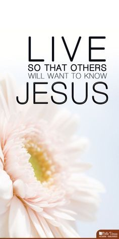 Live so that others will want to know Jesus! More