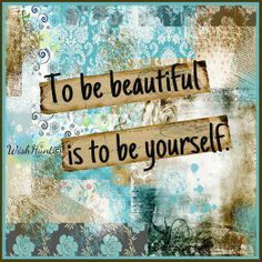 Be yourself - you're beautiful