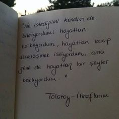 Ne istediğimi kendim de bilmiyordum; hayattan korkuyordum, hayattan kaçıp uzaklaşmak istiyordum, ama gene de hayattan bir şeyler bekliyordum.   - Tolstoy / İtiraflarım  #sözler #anlamlısözler #güzelsözler #manalısözler #özlüsözler #alıntı #alıntılar #alıntıdır #alıntısözler  #kitap #kitapsözleri #kitapalıntıları #edebiyat