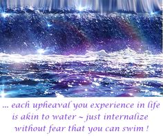 ... each #upheaval you experience in life is akin to water ~ just internalize without fear that you can swim !