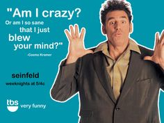 """""""Am  I crazy or am I SO sane the I just BLEW YOUR MIND?"""""""