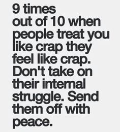 If someone treats you like crap, they feel like crap.