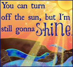 You can turn off the sun, but I'm still gonna shine. :-)