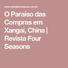 O Paraíso das Compras em Xangai, China | Revista Four Seasons