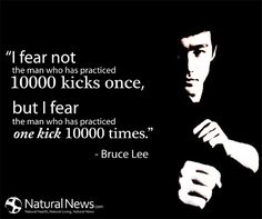 """""""I fear not the man who has practiced 10,000 kicks once, but I fear the man who has practiced one kick 10,000 times."""" - Bruce Lee"""