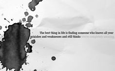 The best thing in life is finding someone who knows all your mistakes and weaknessses and still thinks you're completely amazing. #sayings #quotes