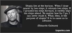 Utopia lies at the horizon. When I draw nearer by two steps, it retreats two steps. If I proceed ten steps forward, it swiftly slips ten steps ahead. No matter how far I go, I can never reach it. What, then, is the purpose of utopia? It is to cause us to advance. (Eduardo Galeano) #quotes #quote #quotations #EduardoGaleano