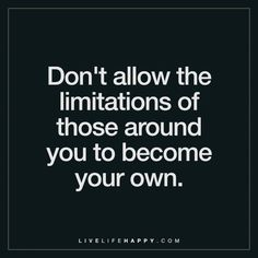 Don't allow the limitations of those around you to become your own.
