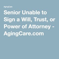 Senior Unable to Sign a Will, Trust, or Power of Attorney - AgingCare.com