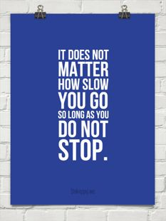 It does not matter how slow you go so long as you do not stop.