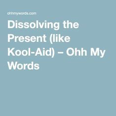 Dissolving the Present (like Kool-Aid) – Ohh My Words