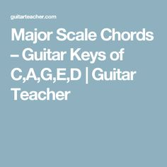 Major Scale Chords – Guitar Keys of C,A,G,E,D | Guitar Teacher