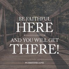 ::Be faithful HERE and you will get THERE!::