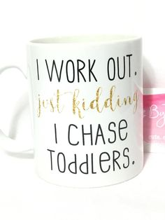 I work out. Just kidding i chase toddlers. coffee mug. by ByTracey
