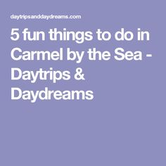 5 fun things to do in Carmel by the Sea - Daytrips & Daydreams