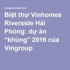 """Biệt thự Vinhomes Riverside Hải Phòng: dự án """"khủng"""" 2016 của Vingroup #biethuvinhomesriversidehaiphong"""