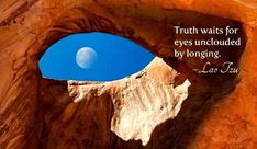 """Truth waits for eyes unclouded by longing.""  ~ Lau Tzu"