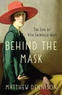 Behind the Mask: The Life of Vita Sackville-West by Matthew Dennison