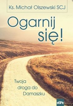 Ogarnij się. Twoja droga do Damaszku - ks. Michał Olszewski SCJ La Salette, Keep The Faith, Books, Stan, Education, Literatura, Libros, Book, Onderwijs