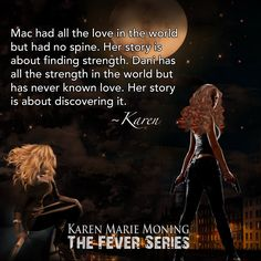 Art by Mia Suarez: Mac had all the love in the world but had no spine. Her story is about finding strength. Dani has all the strength in the world but has never known love. Her story is about discovering it. Fever Series, Karen Marie Moning, Son Of Neptune, Paranormal Romance, Book Images, Book Of Life, Love Book, Book Series, Book Quotes