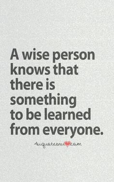 There is something to be learned from everyone.