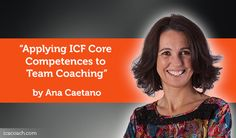 Research Paper: Applying ICF Core Competences to Team CoachingResearch Paper By Ana Caetano(Executive Coach, PORTUGAL)