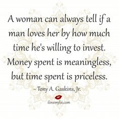 A woman can always tell if a man loves her by how much time he's willing to invest. Money spent is meaningless, but time... ~ Tony A. Gaskins, Jr.