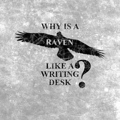 """""""Why is a Raven like a Writing Desk?"""" It finally came to me: Because Edgar Allen Poe wrote On the one, and About the other. (?) You heard it hear First."""