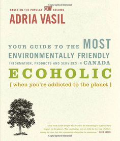 Ecoholic by Adria Vasil - a book that changed my life temporarily (although I wish it were permanently) and made me see the 'greener' side.