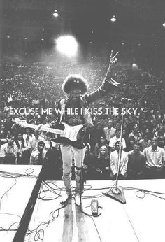 Excuse me while I kiss the sky.