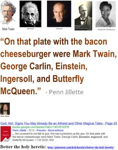 """""""On that plate with the bacon cheeseburger were Mark Twain, George Carlin, Einstein, Ingersoll, and Butterfly McQueen.""""  - Penn Jillette"""