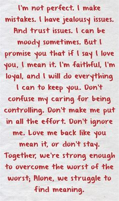 I'm not perfect. I make mistakes. I have jealousy issues. And trust issues. I can be moody sometimes. But I promise you that if I say I love you, I mean it. I'm faithful, I'm loyal, and I will do everything I can to keep you. Don't confuse my caring for...