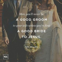 Keller: Men youll never be a good groom to your wife unless youre first a good bride to Jesus.