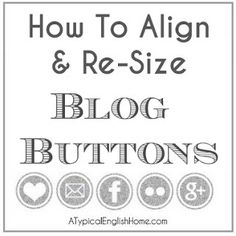 A Typical English Home: How To Align And Re-Size Blog Buttons