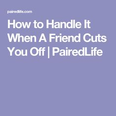 How to Handle It When A Friend Cuts You Off   PairedLife
