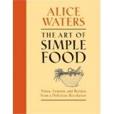 The Art of Simple Food: Notes, Lessons, and Recipes from a Delicious Revolution (Hardcover)By Alice Waters